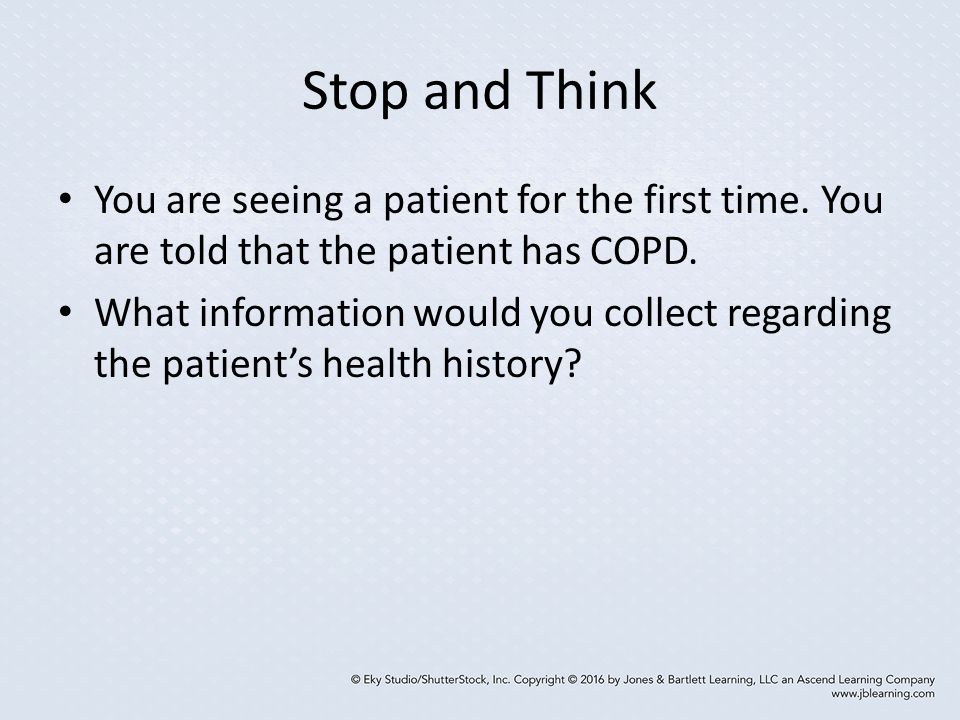 Stop and Think You are seeing a patient for the first time. You are told that the patient has COPD.