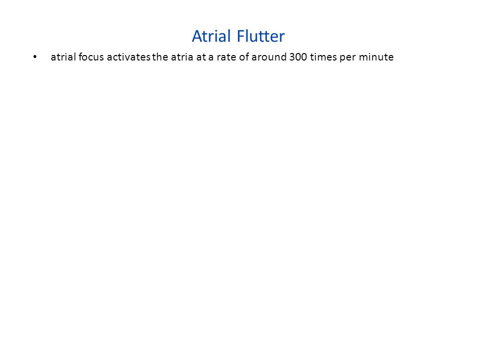 Atrial Flutter atrial focus activates the atria at a rate of around 300 times per minute