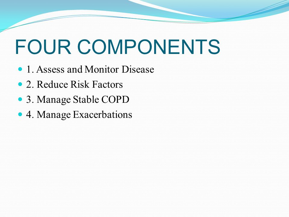 FOUR COMPONENTS 1. Assess and Monitor Disease 2. Reduce Risk Factors