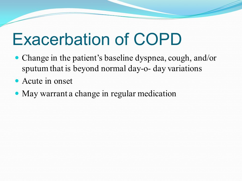 Exacerbation of COPD Change in the patient's baseline dyspnea, cough, and/or sputum that is beyond normal day-o- day variations.
