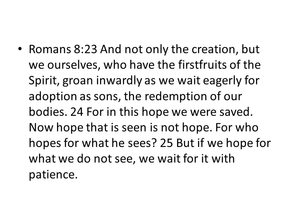 Romans 8:23 And not only the creation, but we ourselves, who have the firstfruits of the Spirit, groan inwardly as we wait eagerly for adoption as sons, the redemption of our bodies. 24 For in this hope we were saved. Now hope that is seen is not hope. For who hopes for what he sees 25 But if we hope for what we do not see, we wait for it with patience.