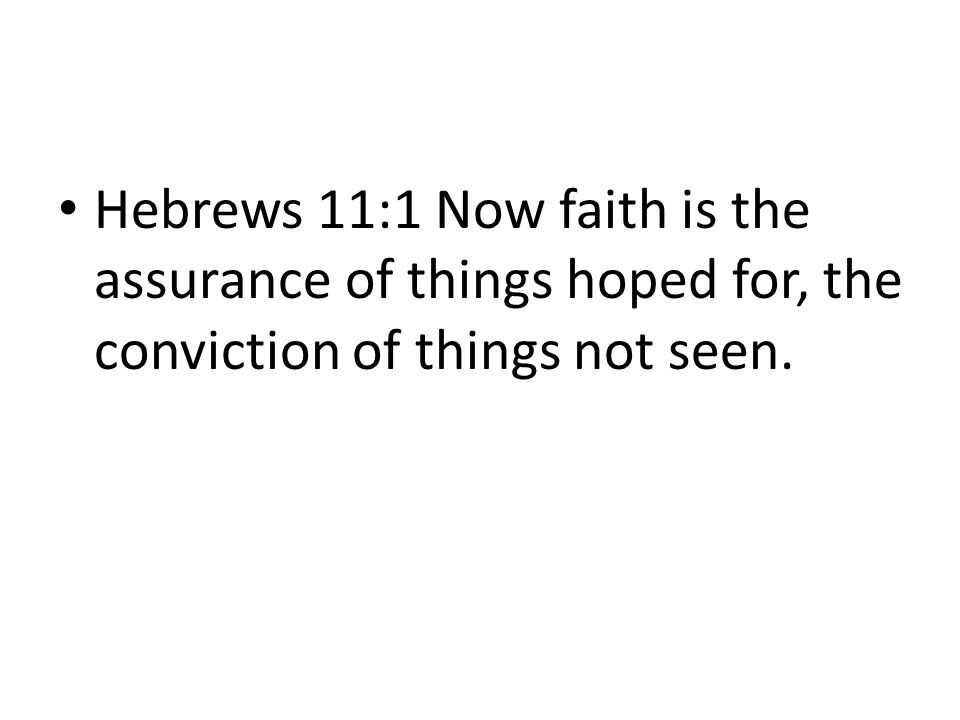 Hebrews 11:1 Now faith is the assurance of things hoped for, the conviction of things not seen.