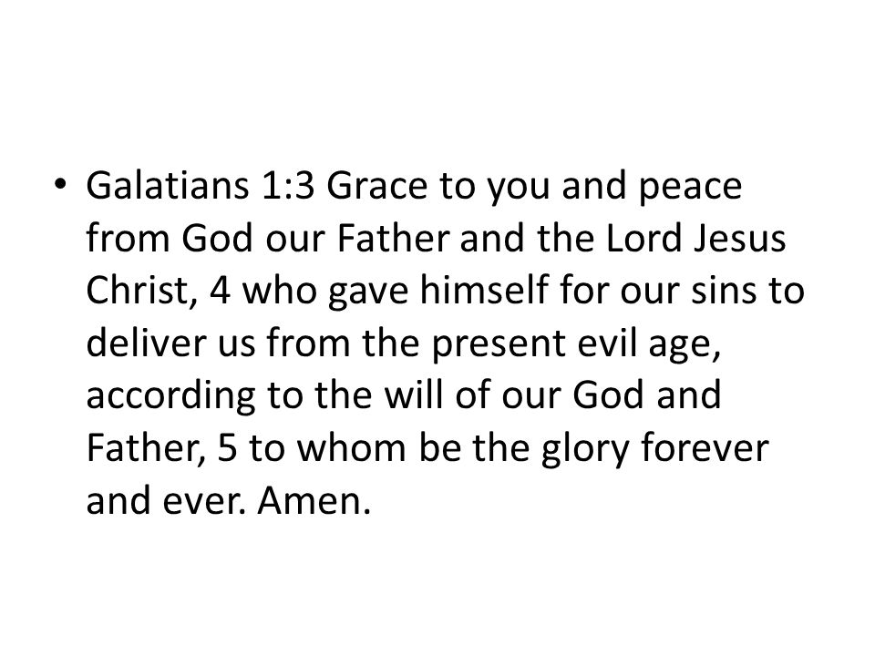 Galatians 1:3 Grace to you and peace from God our Father and the Lord Jesus Christ, 4 who gave himself for our sins to deliver us from the present evil age, according to the will of our God and Father, 5 to whom be the glory forever and ever.
