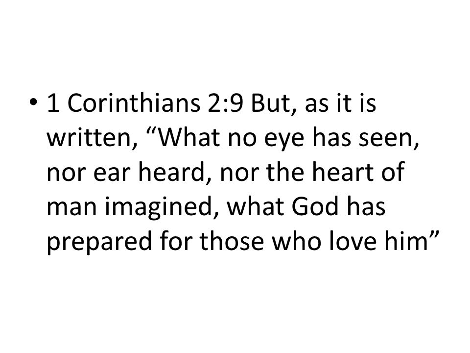 1 Corinthians 2:9 But, as it is written, What no eye has seen, nor ear heard, nor the heart of man imagined, what God has prepared for those who love him