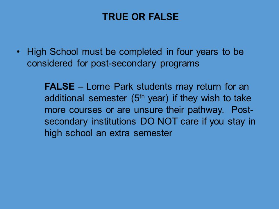 TRUE OR FALSE High School must be completed in four years to be considered for post-secondary programs.