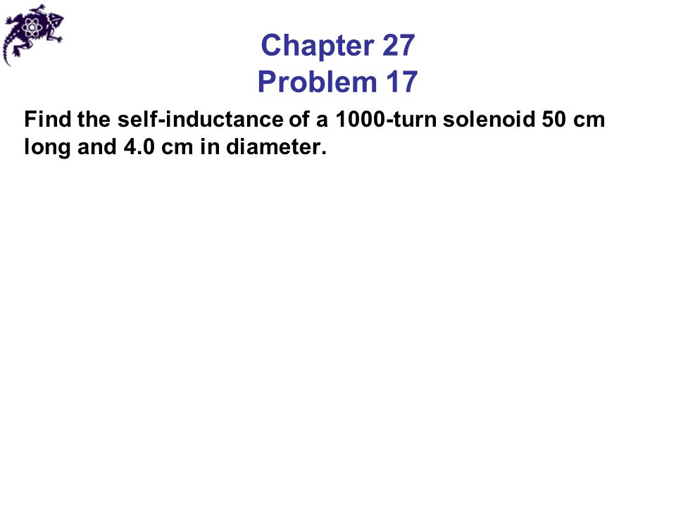 Chapter 27 Problem 17 Find the self-inductance of a 1000-turn solenoid 50 cm long and 4.0 cm in diameter.