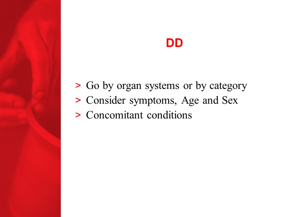 DD Go by organ systems or by category Consider symptoms, Age and Sex