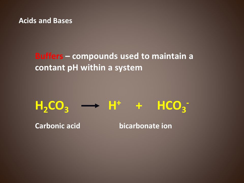 Acids and Bases Buffers – compounds used to maintain a contant pH within a system. H2CO3 H+ + HCO3-