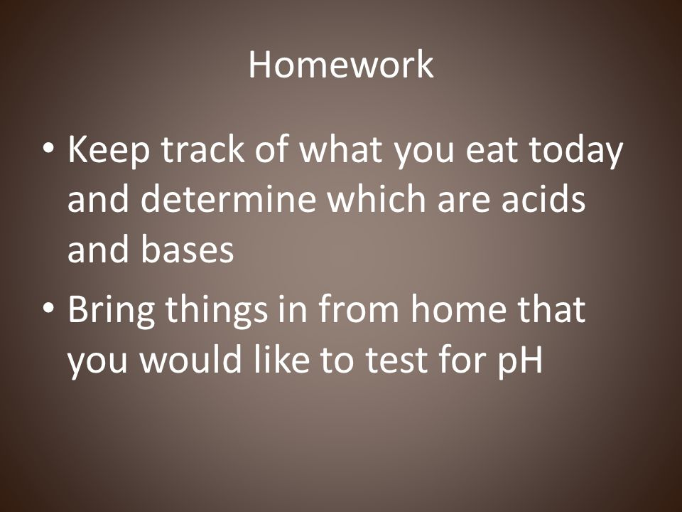 Homework Keep track of what you eat today and determine which are acids and bases.