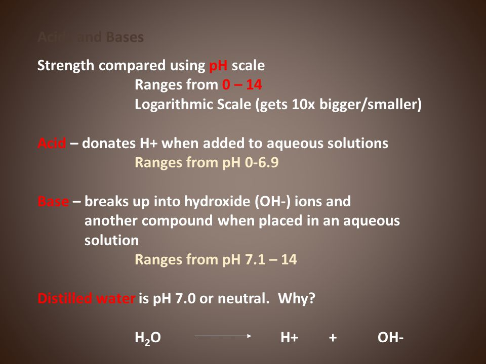 Acids and Bases Strength compared using pH scale. Ranges from 0 – 14. Logarithmic Scale (gets 10x bigger/smaller)