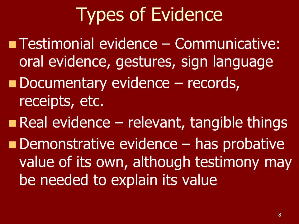 types of demonstrative evidence That said, there are many types of evidence that, while not admissible in court, can be valuable to an investigator trying to reach a conclusion in a workplace investigation or other non-criminal investigation.