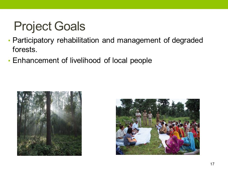 Project Goals Participatory rehabilitation and management of degraded forests. Enhancement of livelihood of local people.