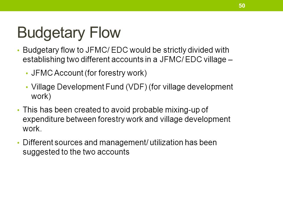 Budgetary Flow Budgetary flow to JFMC/ EDC would be strictly divided with establishing two different accounts in a JFMC/ EDC village –