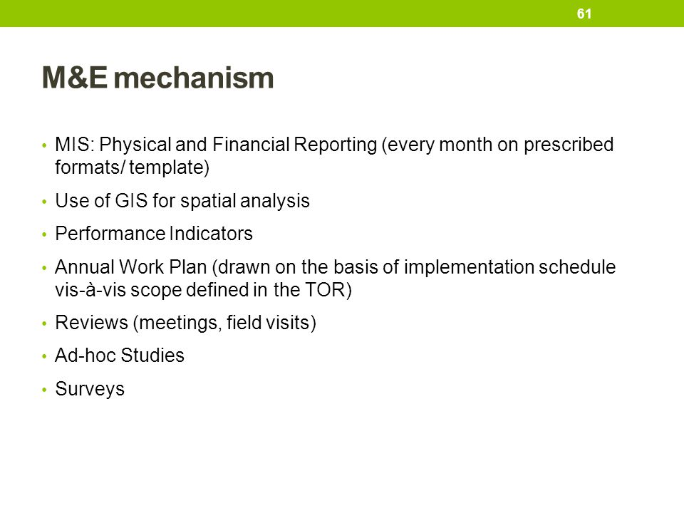 M&E mechanism MIS: Physical and Financial Reporting (every month on prescribed formats/ template) Use of GIS for spatial analysis.