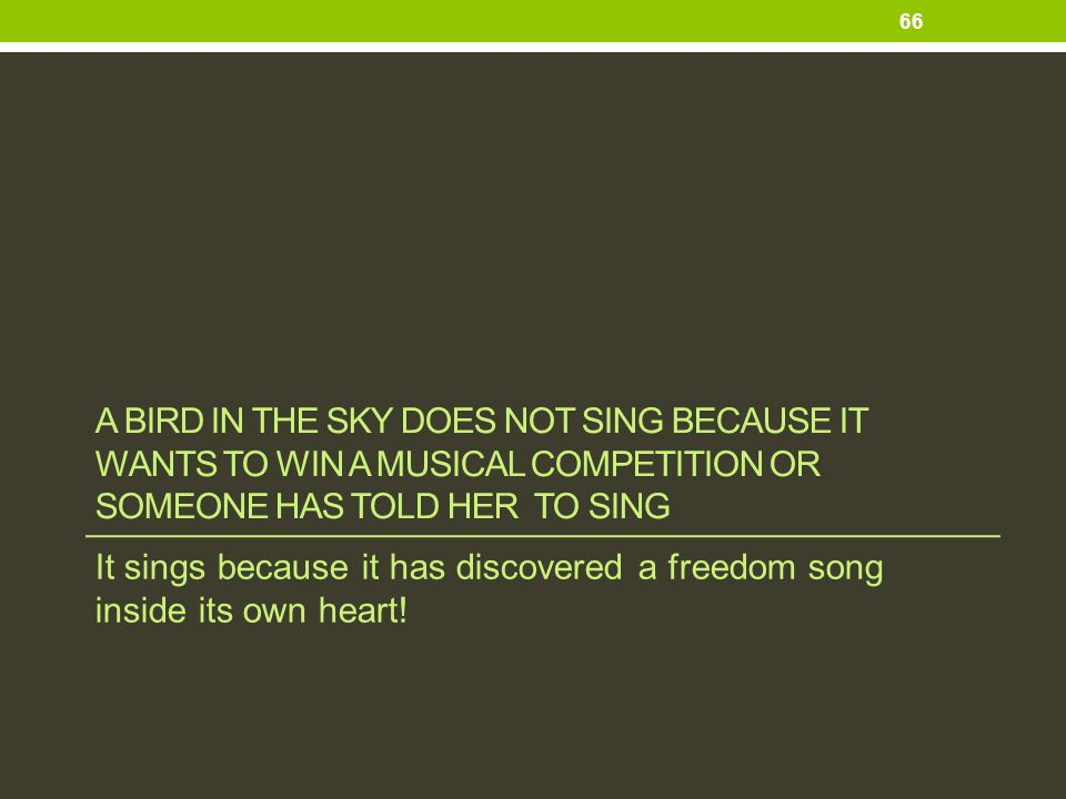 A bird in the sky does not sing because it wants to win a musical competition OR Someone HAS TOLD HER to SING