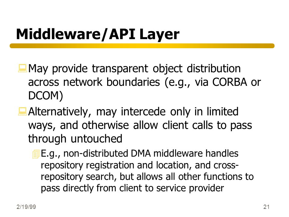 Middleware/API Layer May provide transparent object distribution across network boundaries (e.g., via CORBA or DCOM)