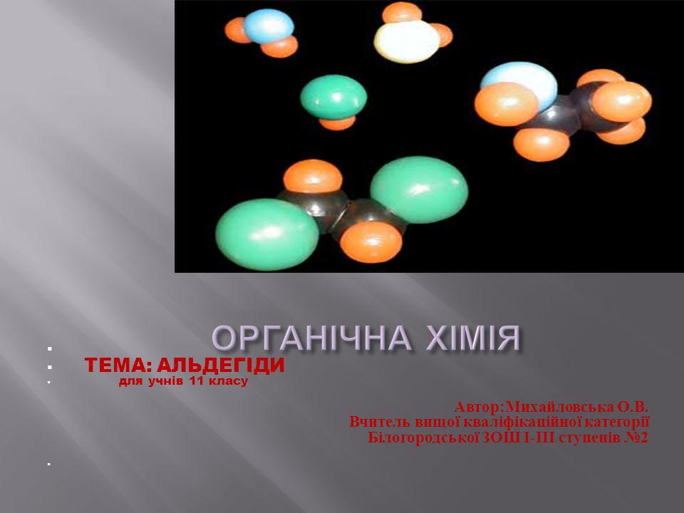 ОРГАНІЧНА ХІМІЯ ТЕМА: АЛЬДЕГІДИ Автор:Михайловська О.В.