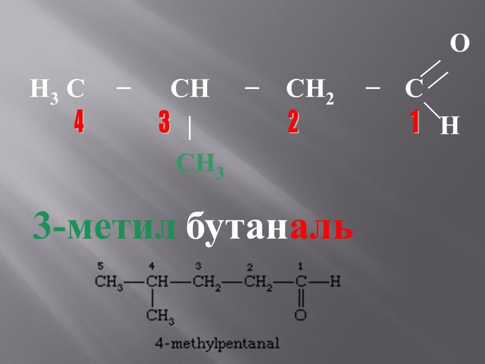 O H3 C − CH CH2 C | H CH3 4 3 2 1 3-метил бутан аль