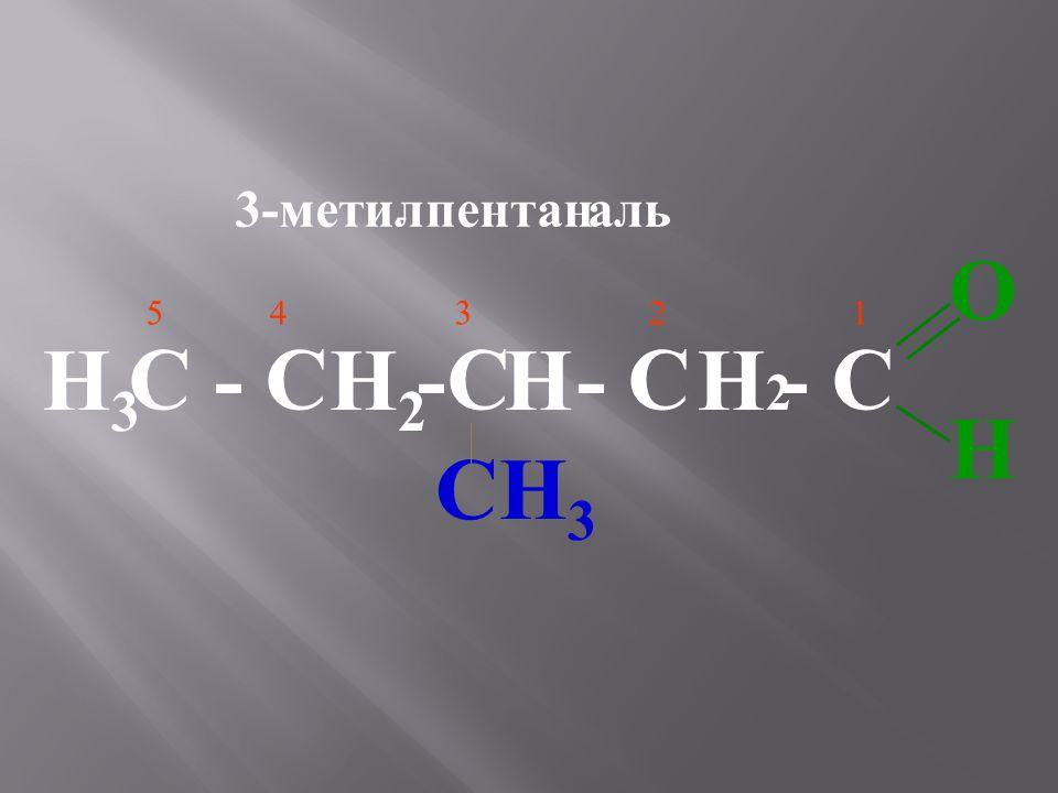 3-метил - пентан аль O H 5 4 3 2 1 С - С -С - С - С H3 H2 H H2 CH3