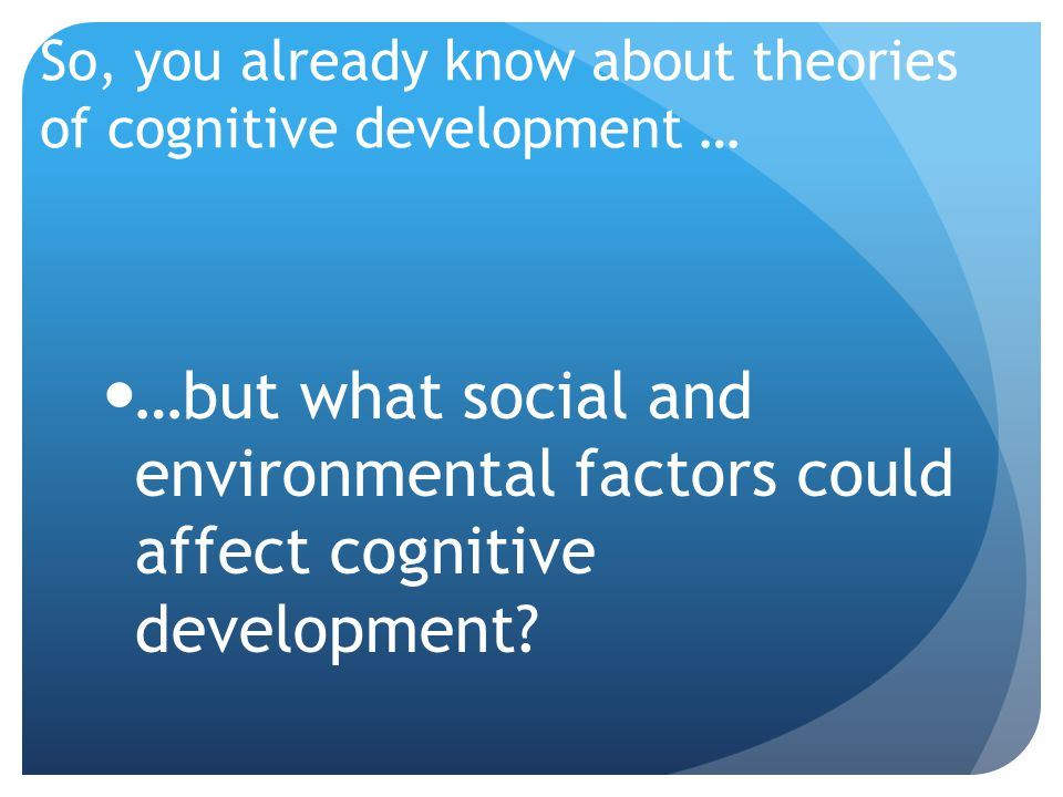 factors affecting cognitive development instruction Historically, the cognitive development of children has been studied in a variety  of ways  learning theory focuses on the role of environmental factors in  shaping the  influences such as cultural differences or inappropriate instruction.