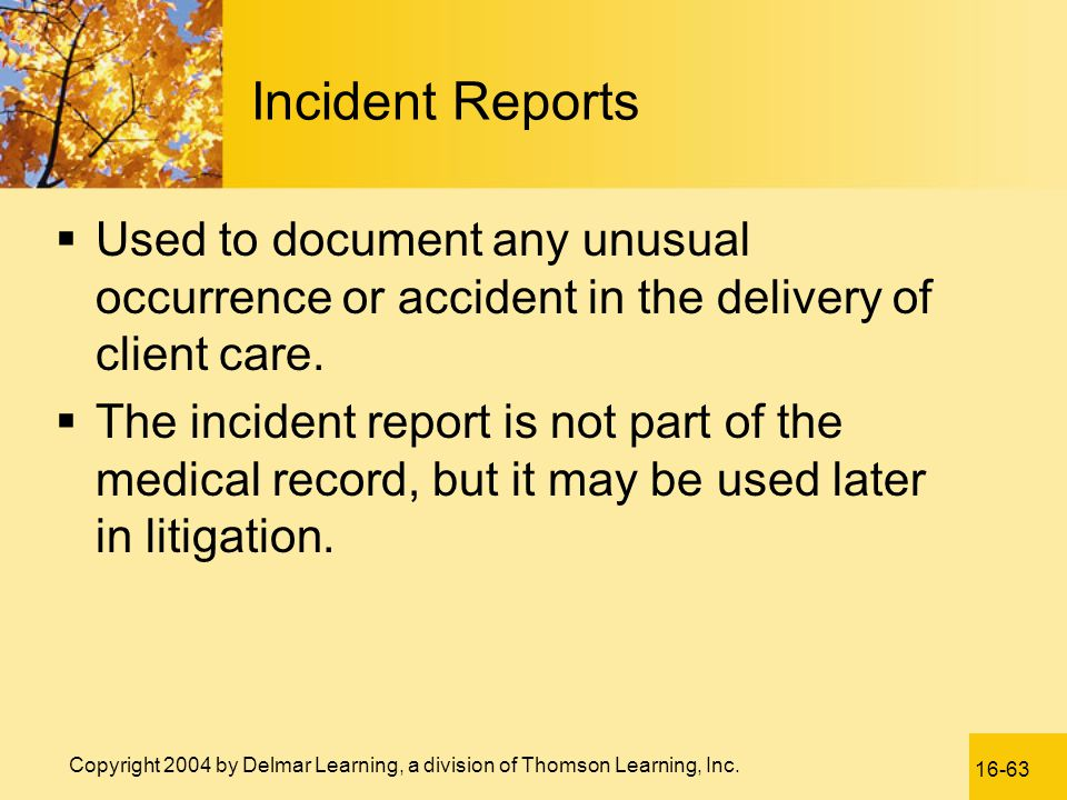Incident Reports Used to document any unusual occurrence or accident in the delivery of client care.