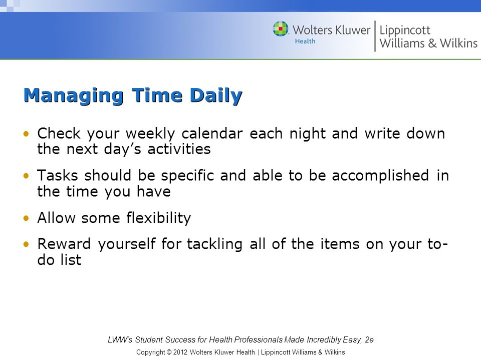 Managing Time Daily Check your weekly calendar each night and write down the next day's activities.