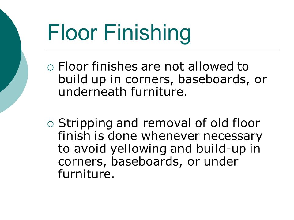 Floor Finishing Floor finishes are not allowed to build up in corners, baseboards, or underneath furniture.