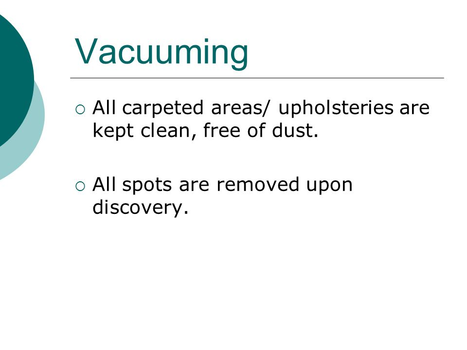 Vacuuming All carpeted areas/ upholsteries are kept clean, free of dust.