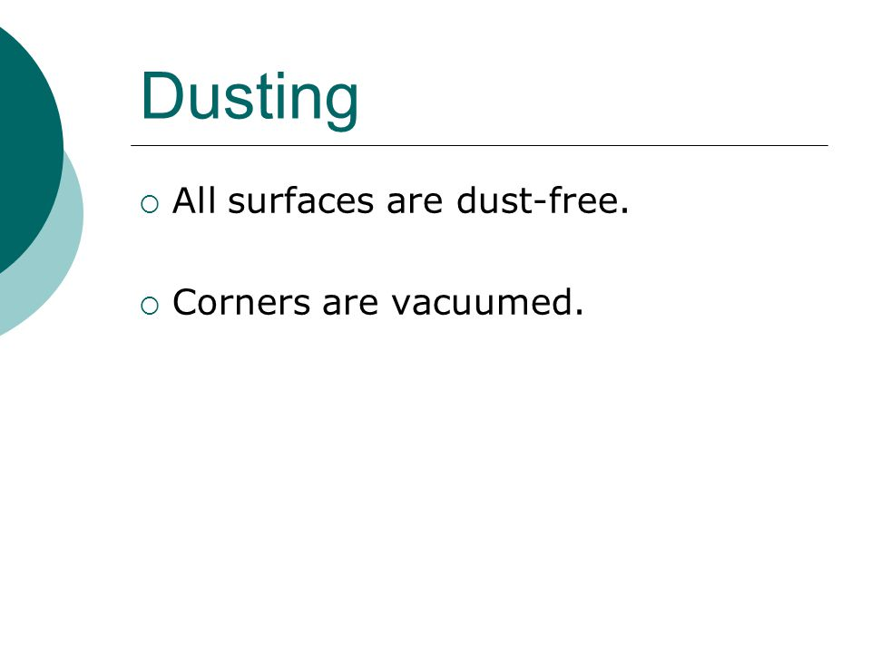 Dusting All surfaces are dust-free. Corners are vacuumed.