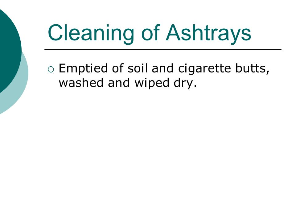 Cleaning of Ashtrays Emptied of soil and cigarette butts, washed and wiped dry.