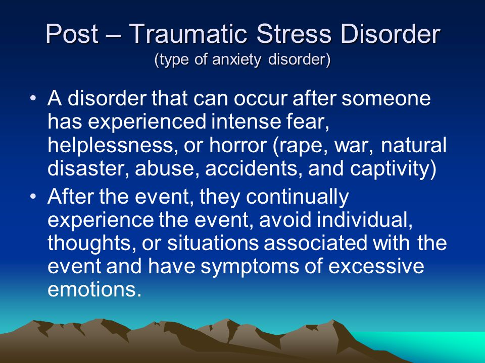 Post – Traumatic Stress Disorder (type of anxiety disorder)
