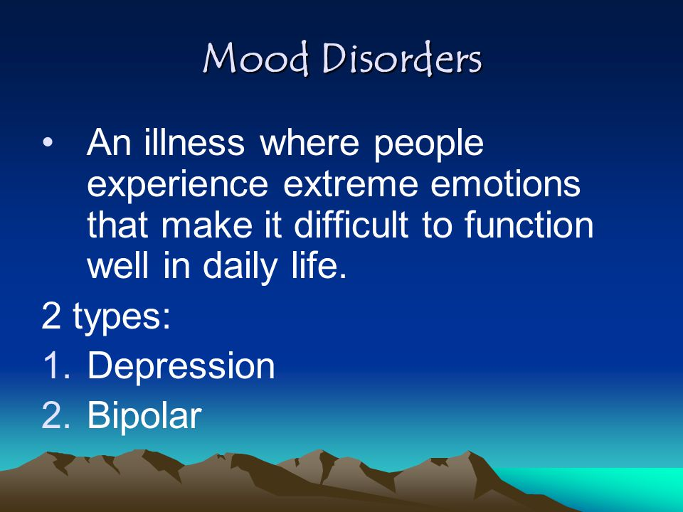 Mood Disorders An illness where people experience extreme emotions that make it difficult to function well in daily life.