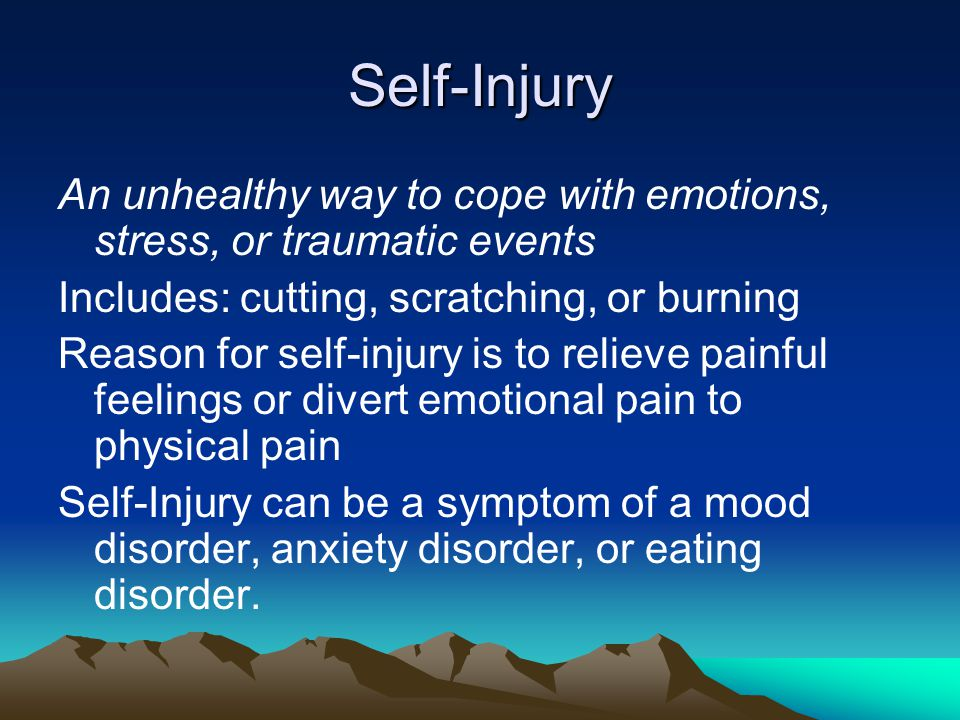 Self-Injury An unhealthy way to cope with emotions, stress, or traumatic events. Includes: cutting, scratching, or burning.