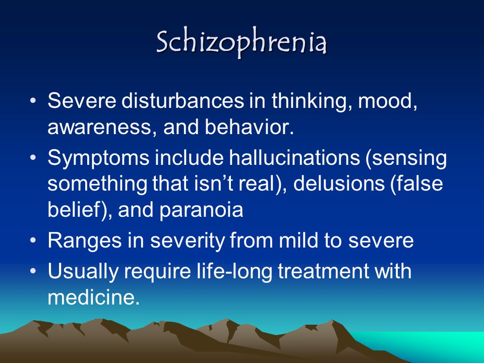 Schizophrenia Severe disturbances in thinking, mood, awareness, and behavior.