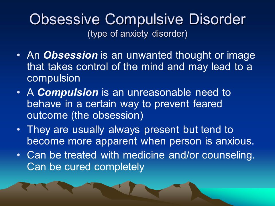 Obsessive Compulsive Disorder (type of anxiety disorder)