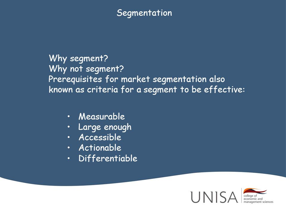 Segmentation Why segment Why not segment Prerequisites for market segmentation also known as criteria for a segment to be effective: