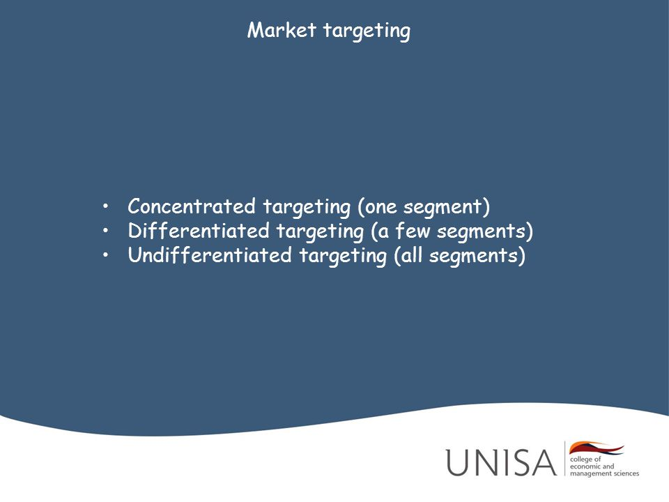 Market targeting Concentrated targeting (one segment) Differentiated targeting (a few segments) Undifferentiated targeting (all segments)
