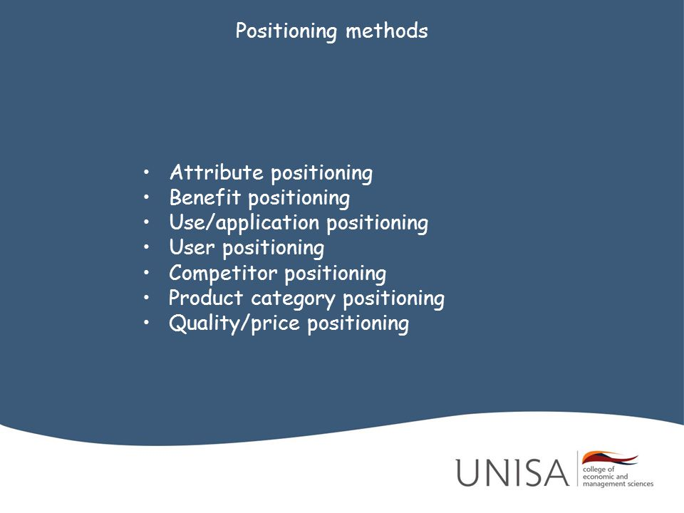 Positioning methods Attribute positioning. Benefit positioning. Use/application positioning. User positioning.