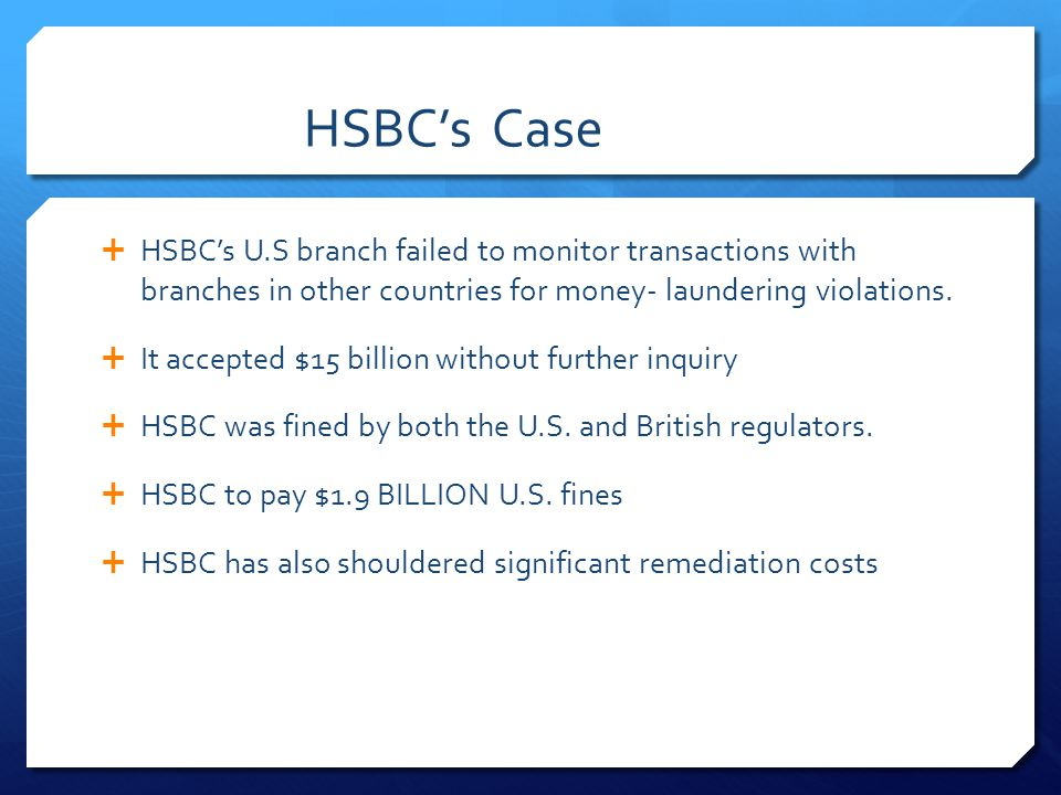 HSBC's Case HSBC's U.S branch failed to monitor transactions with branches in other countries for money- laundering violations.