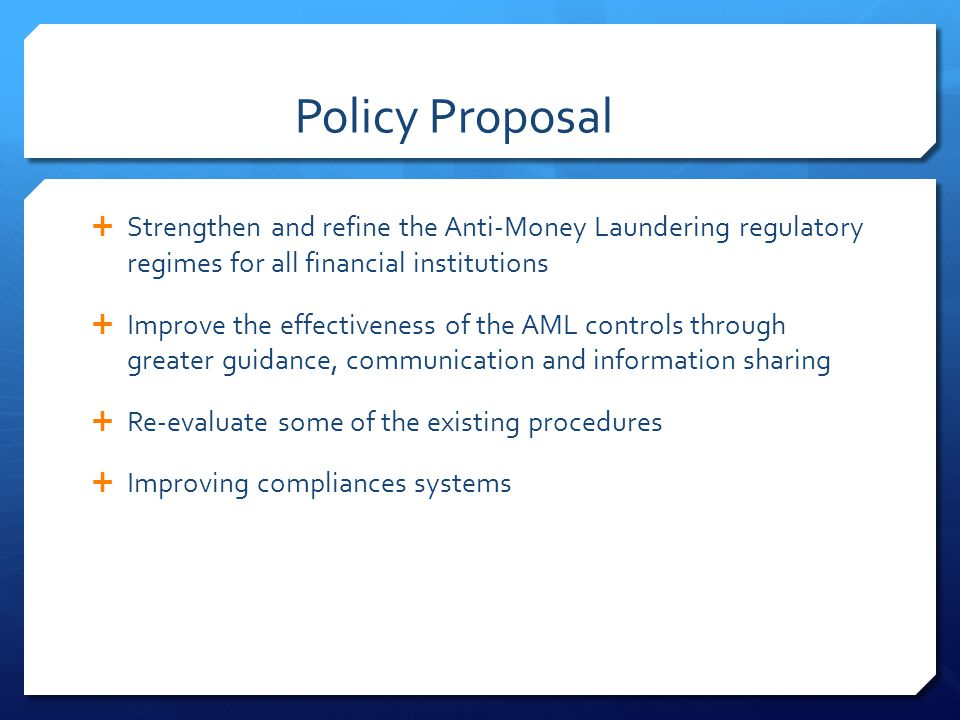 Policy Proposal Strengthen and refine the Anti-Money Laundering regulatory regimes for all financial institutions.