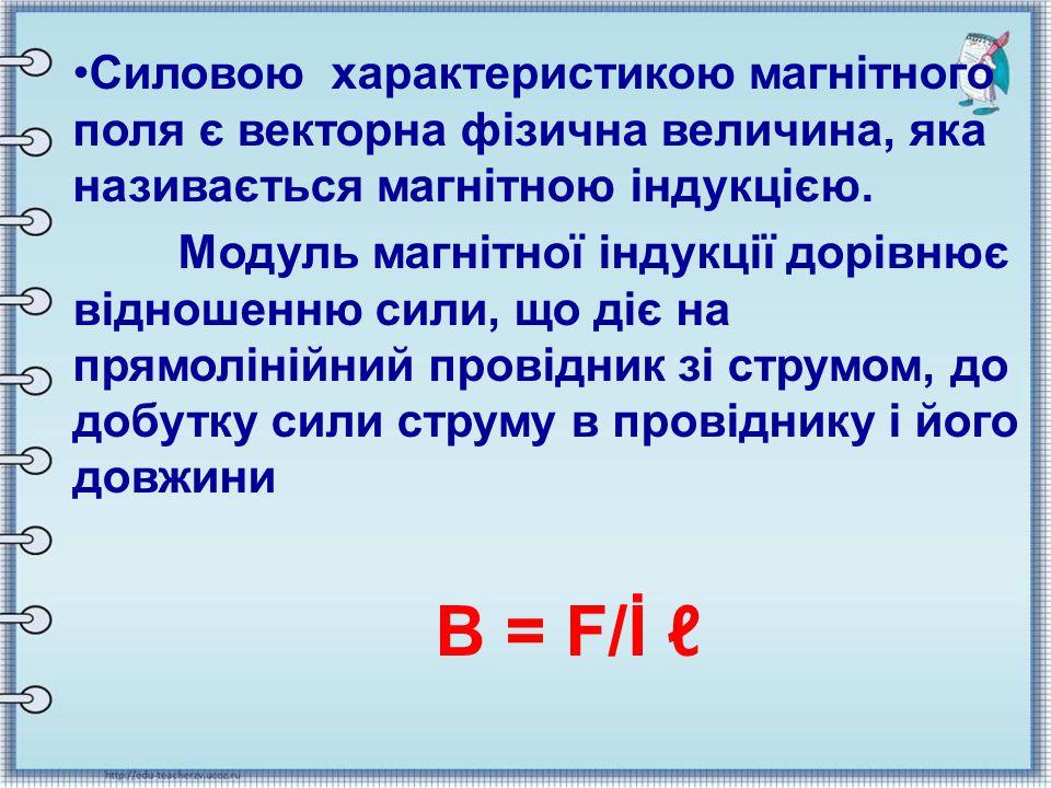 Силовою характеристикою магнітного поля є векторна фізична величина, яка називається магнітною індукцією.