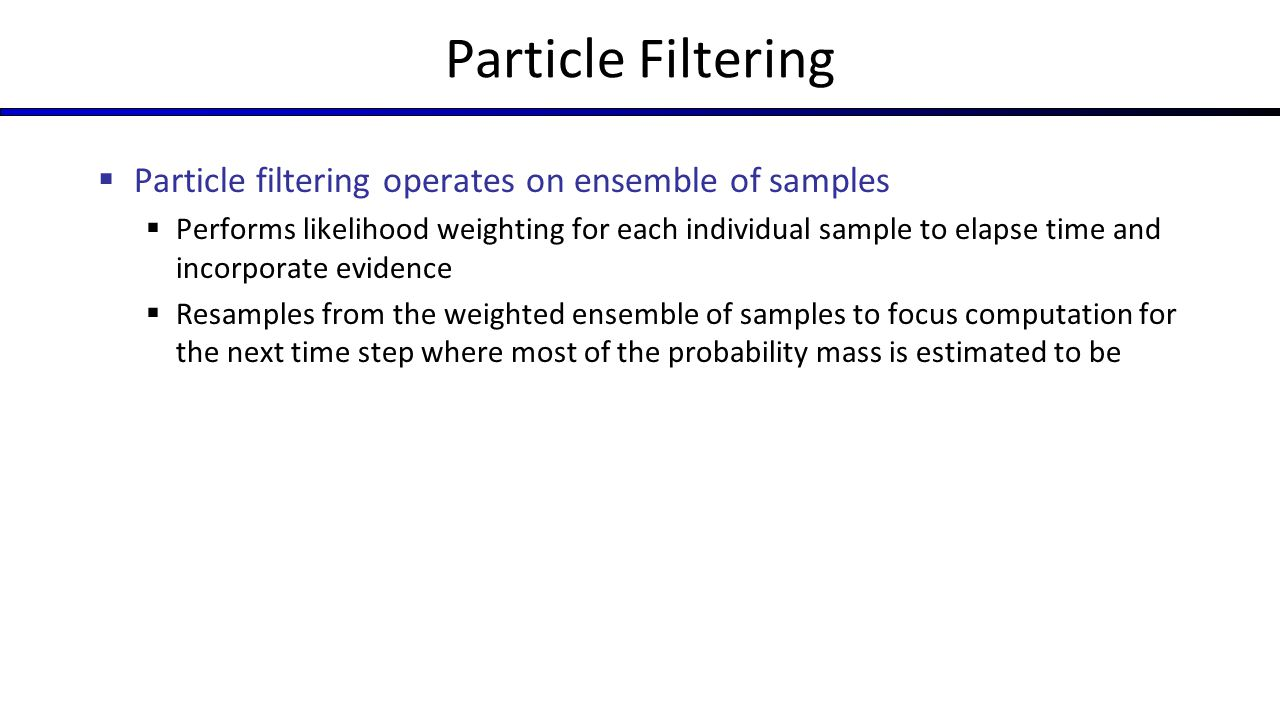 Particle Filtering Particle filtering operates on ensemble of samples