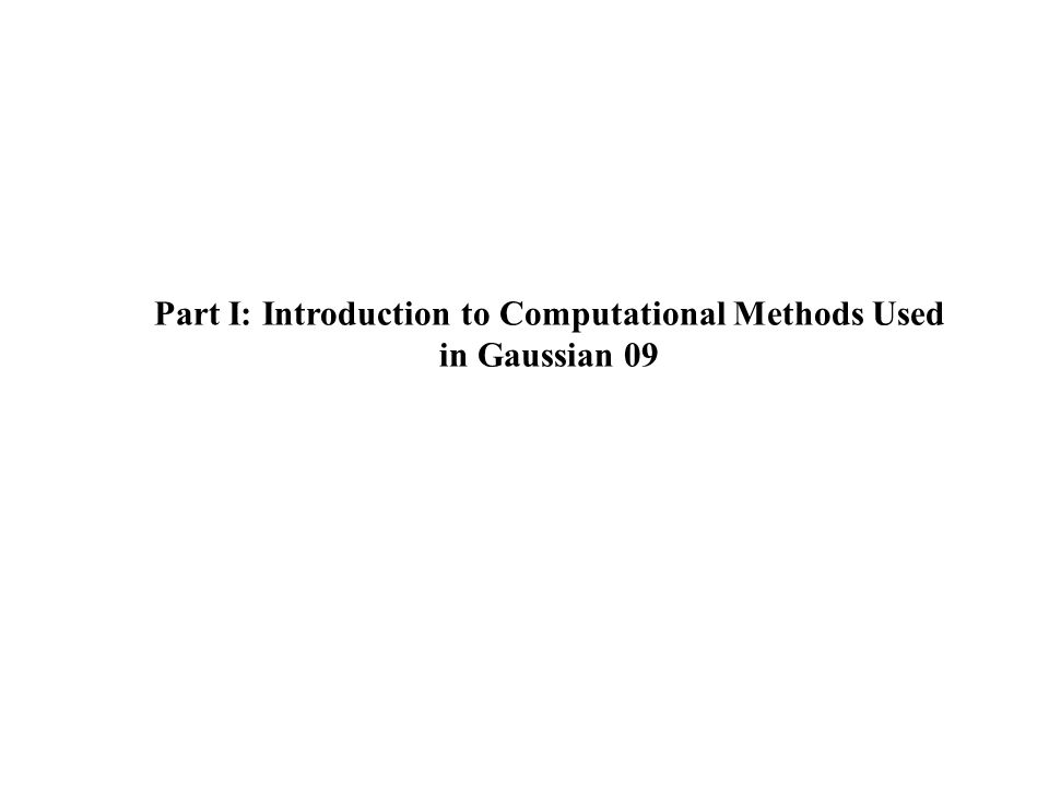 Part I: Introduction to Computational Methods Used in Gaussian 09