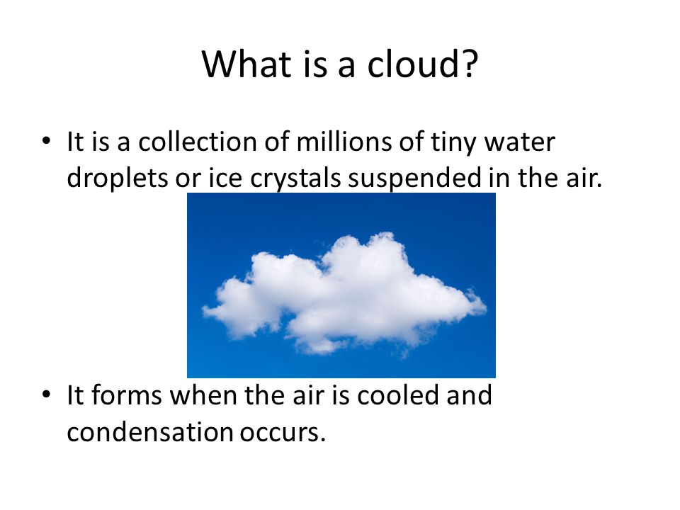 What is a cloud It is a collection of millions of tiny water droplets or ice crystals suspended in the air.
