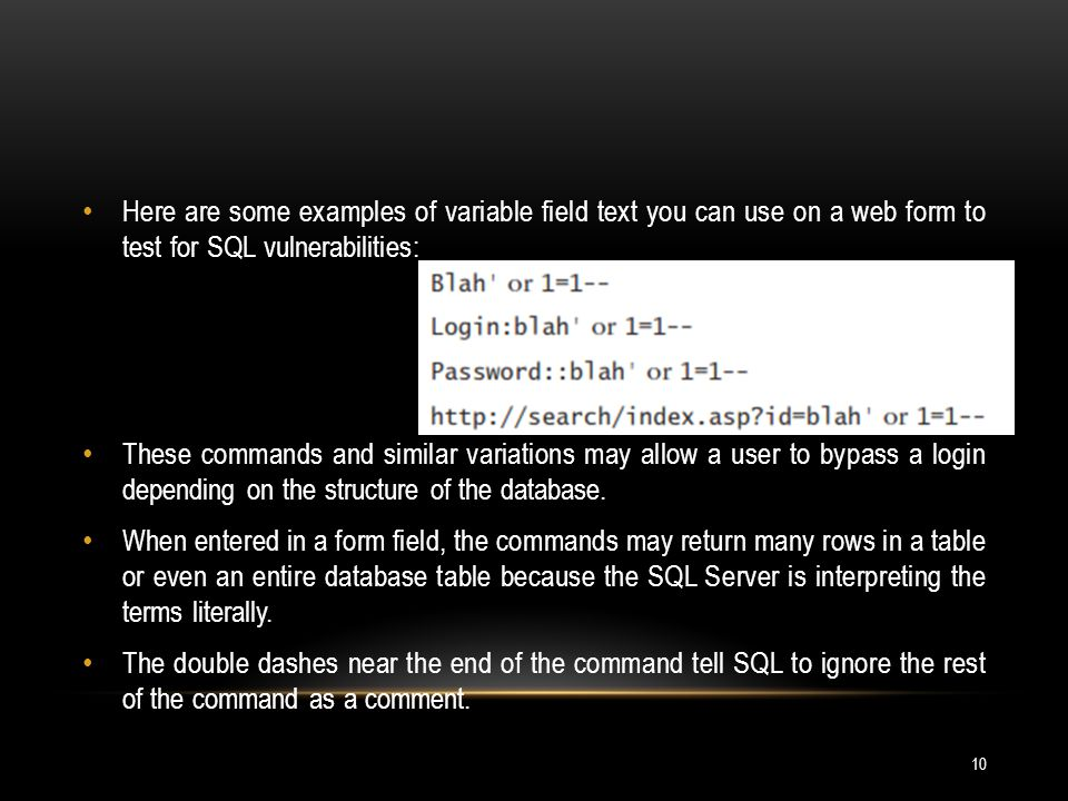 Here are some examples of variable field text you can use on a web form to test for SQL vulnerabilities: