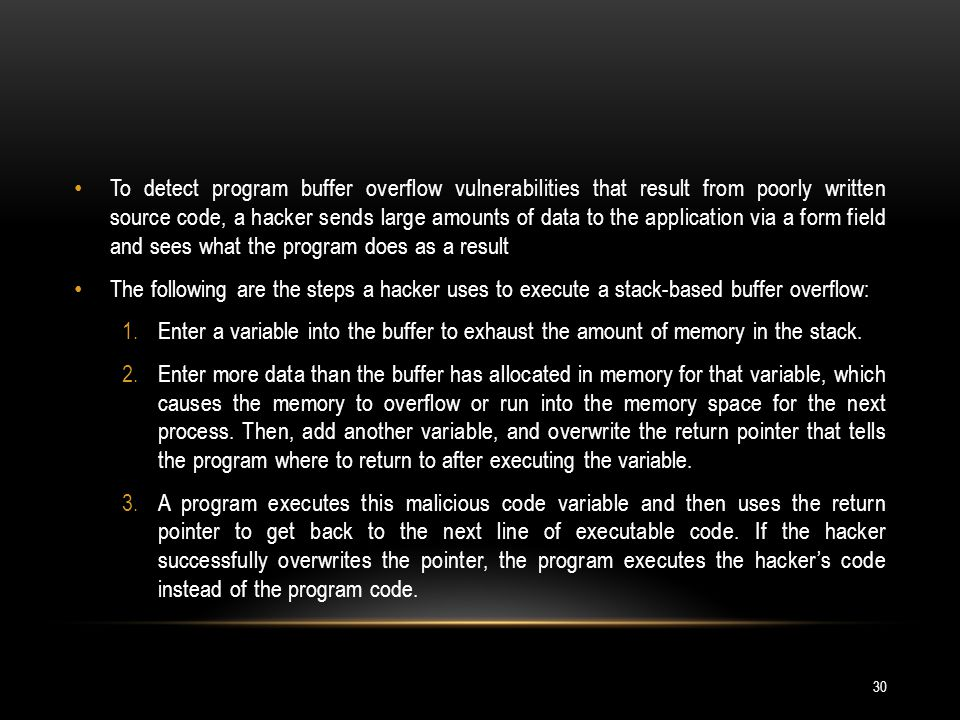 To detect program buffer overflow vulnerabilities that result from poorly written source code, a hacker sends large amounts of data to the application via a form field and sees what the program does as a result