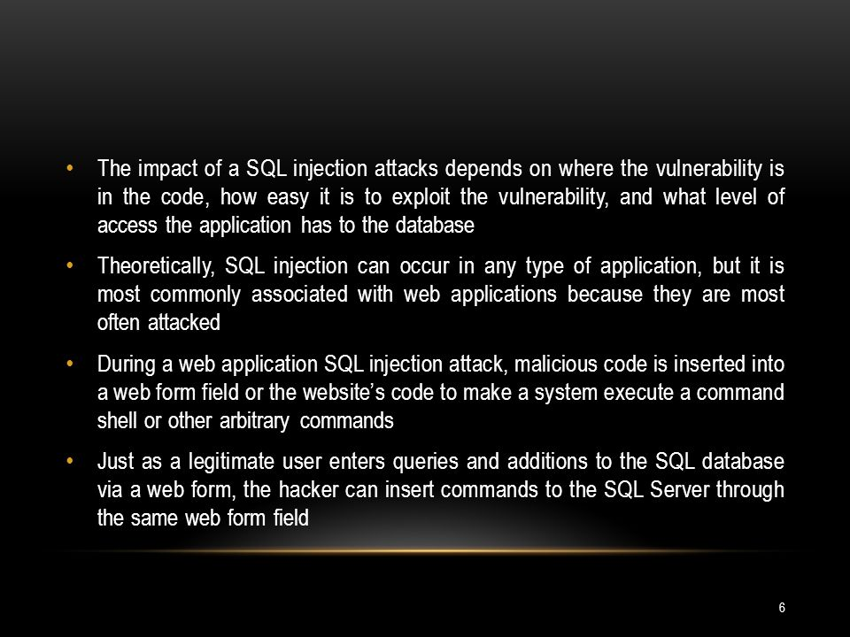 The impact of a SQL injection attacks depends on where the vulnerability is in the code, how easy it is to exploit the vulnerability, and what level of access the application has to the database