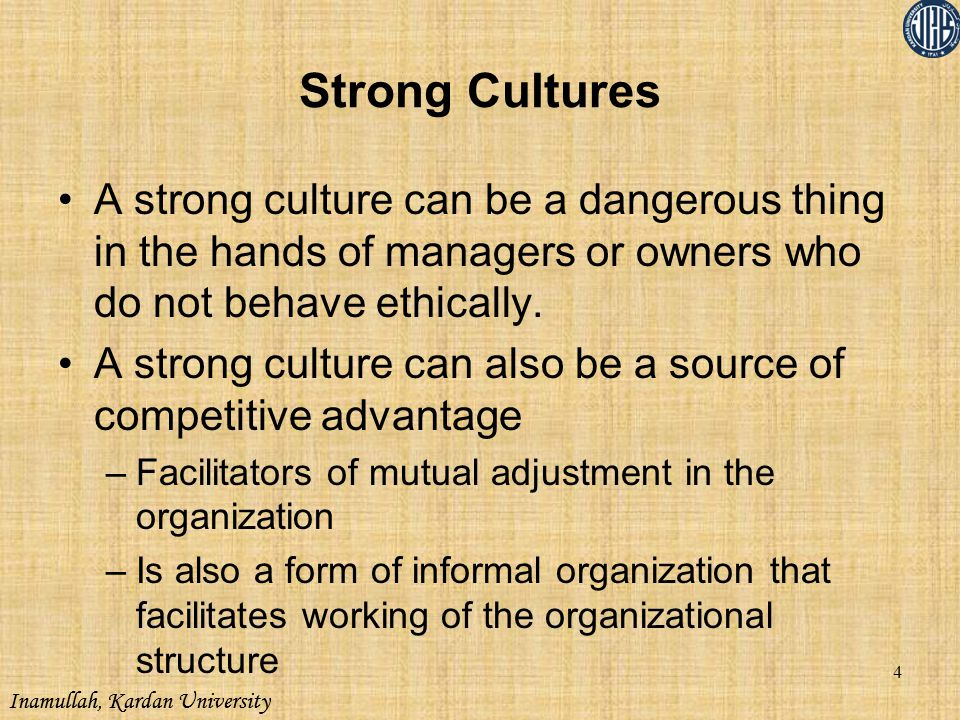 Strong Cultures A strong culture can be a dangerous thing in the hands of managers or owners who do not behave ethically.
