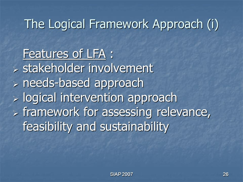 logical framework approach Logical framework approach, zopp, and oopp - what and why the two terms logical framework (lf or logframe) and the logical framework approach (lfa) are sometimes confused.