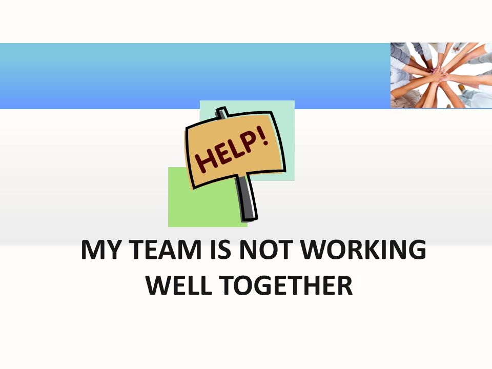 MY TEAM IS NOT WORKING WELL TOGETHER!